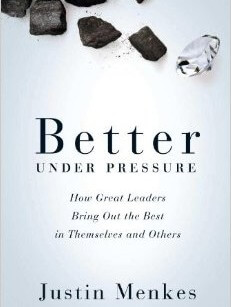 Better Under Pressure:  How Great Leaders Bring out the Best in Themselves